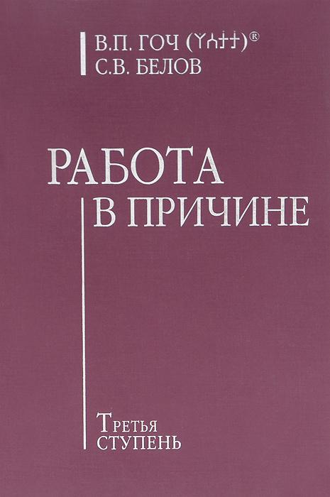 Работа в Причине. Третья ступень. В. П. Гоч, С. В. Белов