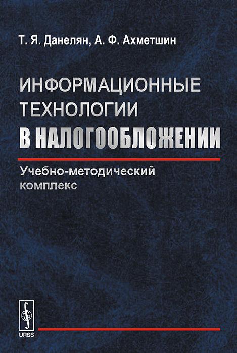 Т. Я. Данелян, А. Ф. Фхметшин Информационные технологии в налогообложении. Учебно-методический комплекс
