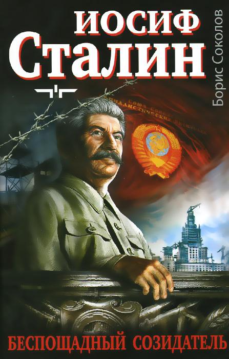 Борис Соколов Иосиф Сталин. Беспощадный созидатель секреты побед причины поражений прав ли суворов сталин реформатор