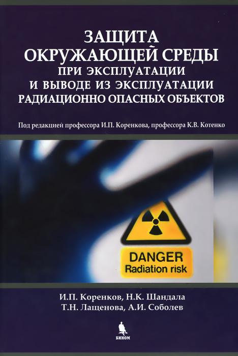 И. П. Коренков, Н. К. Шандала, Т. Н. Лащенова, А. И. Соболев Защита окружающей среды при эксплуатации и выводе из эксплуатации радиационно опасных объектов. Монография
