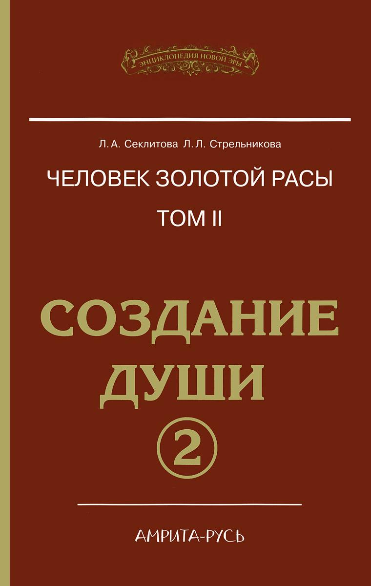 Л. А. Секлитова, Л. Л. Стрельникова Человек золотой расы. Том 2. Создание души. Часть 2 дж робертс говорит сет вечная реальность души часть 2