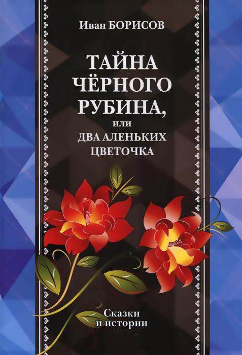 Иван Борисов Тайна черного рубина, или Два Аленьких цветочка как билет на борисов арену