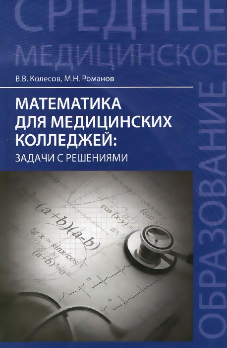 В. В. Колесов, М. Н. Романов Математика для медицинских колледжей. Задачи с решениями сергеев и н математика задачи с ответами и решениями