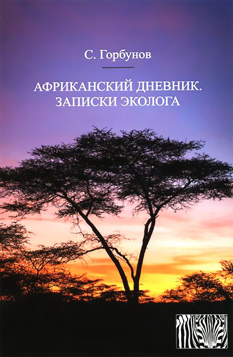 С. Горбунов Африканский дневник. Записки эколога б д сурис фронтовой дневник дневник рассказы