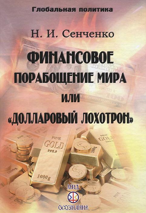 Н. И. Сенченко Финансовое порабощение мира, или Долларовый лохотрон книги эксмо украина в глобальной политике