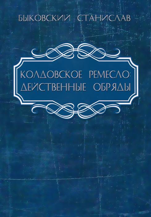 Колдовское ремесло. Действенные обряды. Станислав Быковский