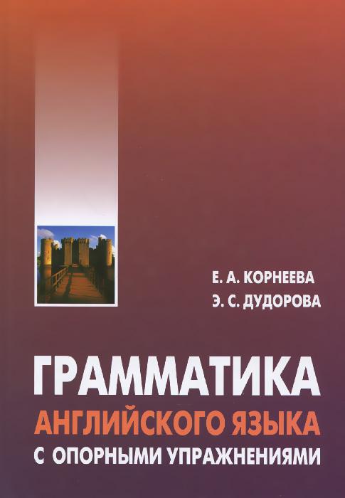 Е. А. Корнеева, Э. С. Дудорова Грамматика английского языка с опорными упражнениями книга для записей с практическими упражнениями для здорового позвоночника