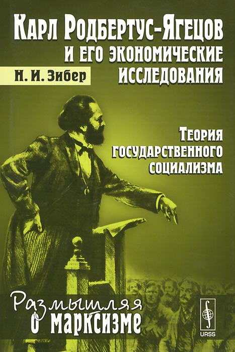 Н. И. Зибер Карл Родбертус-Ягецов и его экономические исследования. Теория государственного социализма карл менгер избранные работы