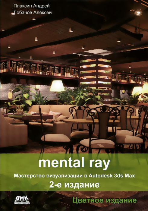Андрей Плаксин, Алексей Лобанов Mental Ray. Мастерство визуализации в Autodesk 3ds Max realistic architectural visualization with 3ds max and mental ray