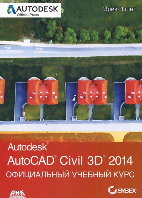 Эрик Чэпел AutoCAD Civil 3D 2014. Официальный учебный курс чэпел э autocad civil 3d 2013 официальный учебный курс
