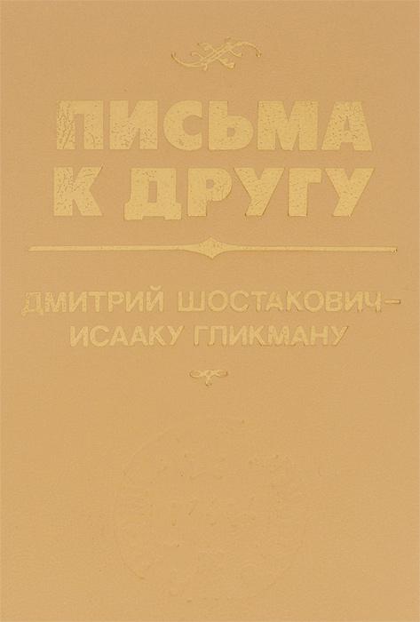 Письма к другу. Дмитрий Шостакович - Исааку Гликману