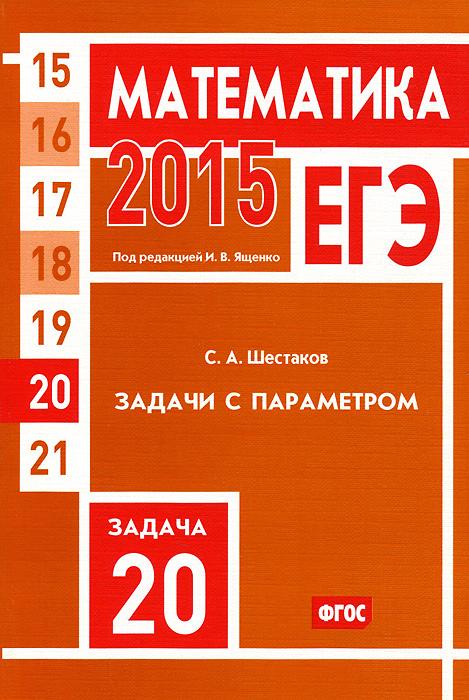 Zakazat.ru: ЕГЭ 2015. Математика. Задача 20. Задачи с параметром. С. А. Шестаков