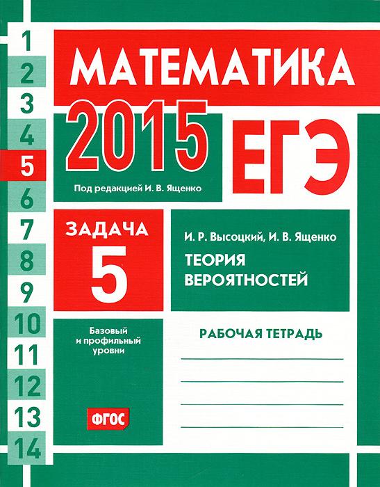 И. Р. Высоцкий, И. В. Ященко ЕГЭ 2015. Математика. Задача 5. Теория вероятностей. Рабочая тетрадь высоцкий