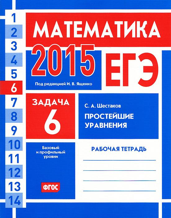 Zakazat.ru: ЕГЭ 2015. Математика. Задача 6. Простейшие уравнения. Базовый и профильный уровни. Рабочая тетрадь. С. А. Шестаков