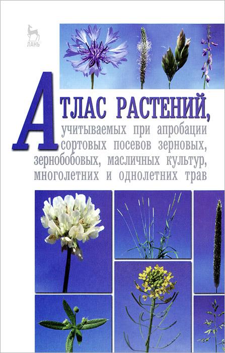 Атлас растений, учитываемых при апробации сортовых посевов зерновых, зернобобовых, масличных культур, многолетних и однолетних трав. Учебное пособие