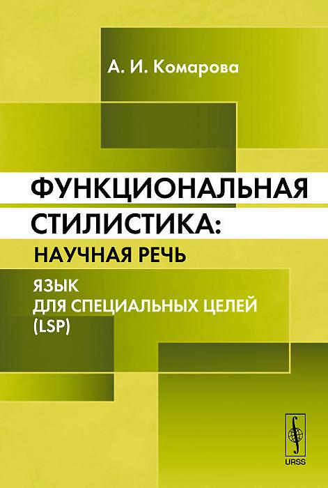 А. И. Комарова Функциональная стилистика. Научная речь. Язык для специальных целей (LSP)