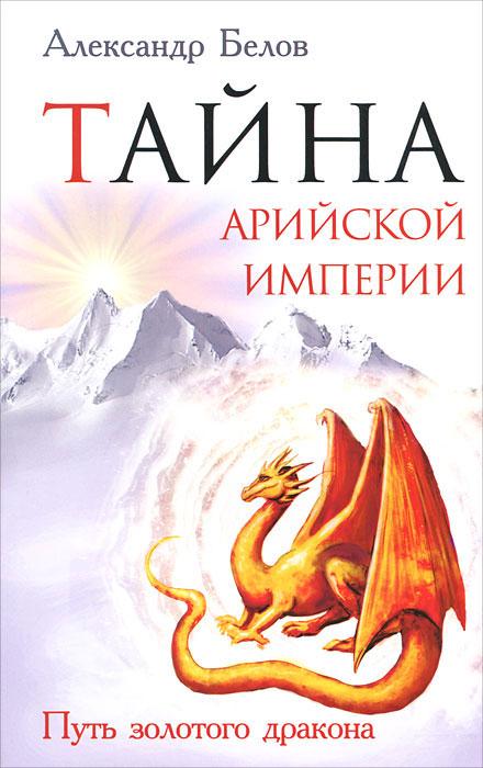 Тайна арийской империи. Путь золотого дракона. Александр Белов