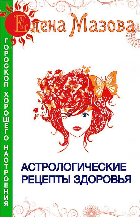 Елена Мазова Астрологические рецепты здоровья уроки женского здоровья dvd