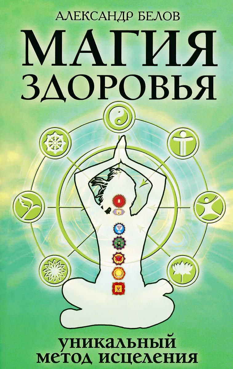 Магия здоровья, или Уникальный метод исцеления. Александр Белов