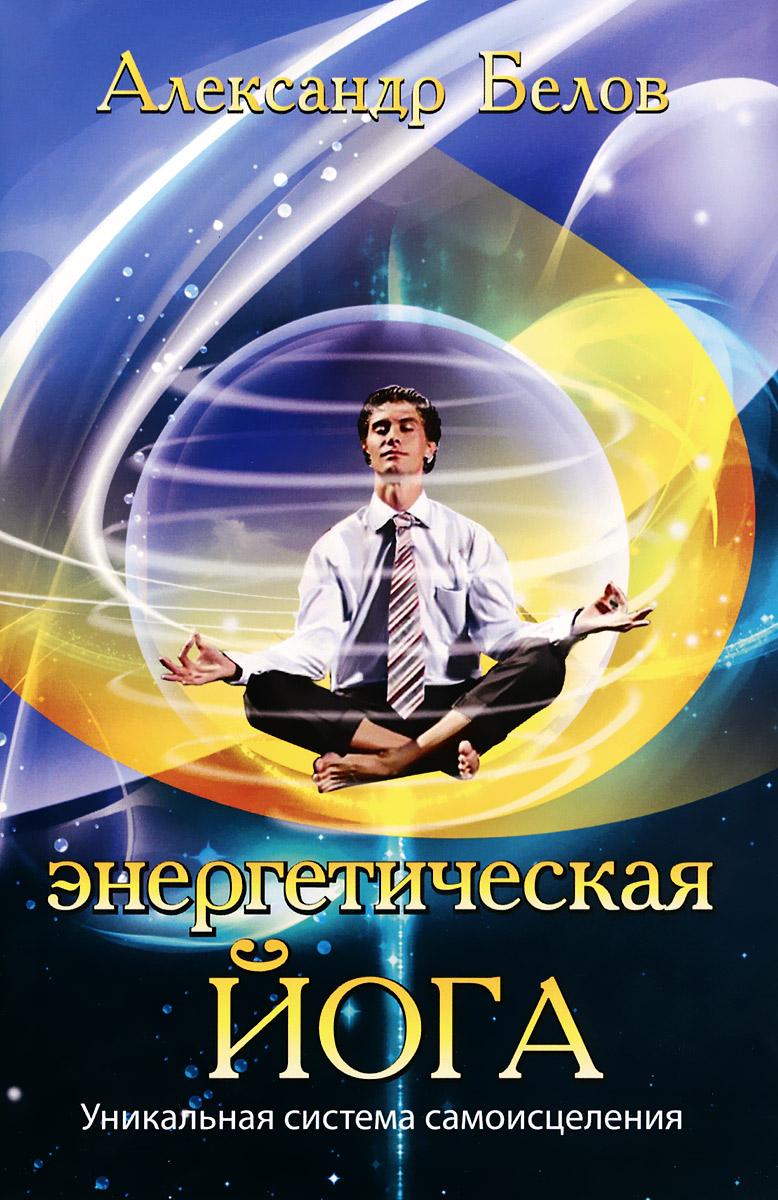 Энергетическая йога. Уникальная система самоисцеления. Александр Белов