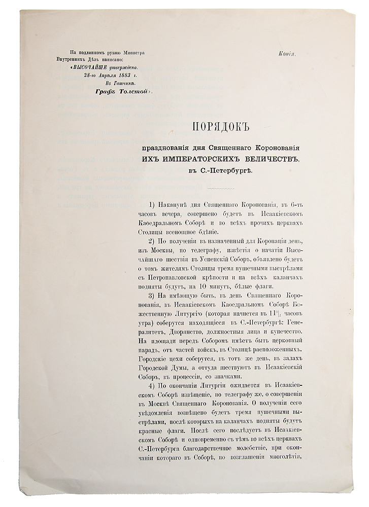 Порядок празднования Священного Коронования Их Императорских Величеств в С.-Петербурге (копия)G201Санкт-Петербург, 1883 год.Сохранность хорошая.Копия документа Порядок празднования дня Священного Коронования их Императорских величеств в С.-Петербурге, утвержденного графом Толстым 28 апреля 1883 года, содержит программу празднования дня коронации императорской четы Александра III и его супруги Марии Федоровны в Санкт-Петербурге.Император Александр III был официально коронован спустя 2 года его вступления на престол - 15 (27) мая 1883 года в Москве, в Успенском соборе Кремля. В Петербурге в этот день проводились торжественные литургии и молебны, народный праздник на Марсовом поле.Не подлежит вывозу за пределы Российской Федерации.