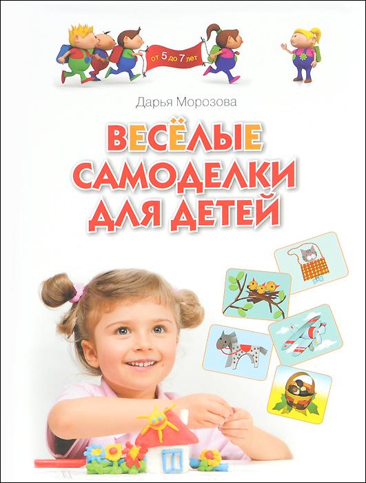 Дарья Морозова Весёлые самоделки для детей от 5 до 7 лет