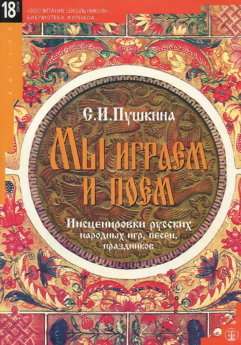 Мы играем и поем. Инсценировки русских народных игр, песен, праздников для детей младшего и среднего школьного возраста
