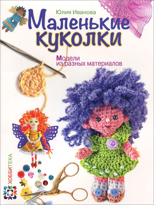 Юлия Иванова Маленькие куколки. Модели из разных материалов
