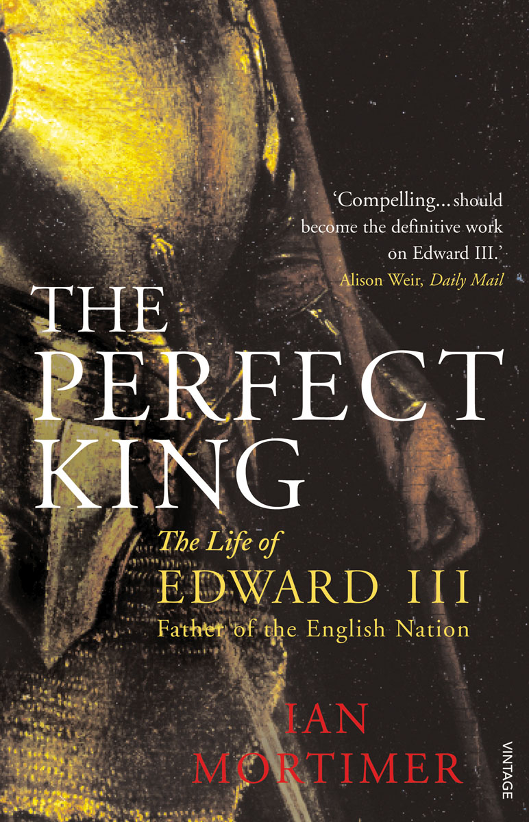 Perfect King: The Life of Edward III, Father of the English Nation Mortimer, Ian