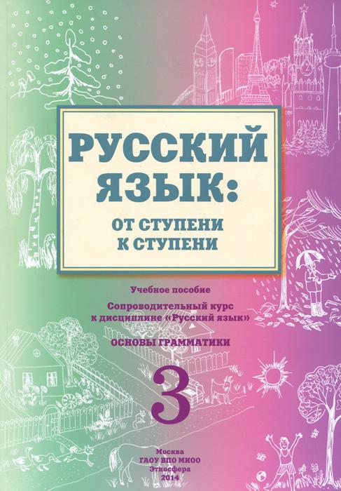 Русский язык. От ступени к ступени. Часть 3. Основы грамматики. Учебное пособие