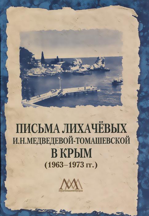 Zakazat.ru: Письма Лихачевых И. Н. Медведевой-Томашевской в Крым (1963-1973 гг.)