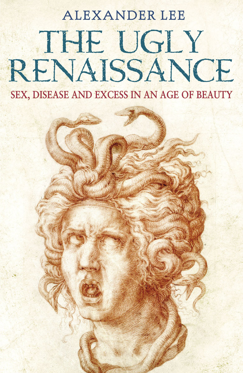 The Ugly Renaissance: Sex, Disease and Exess in an Age of Beauty