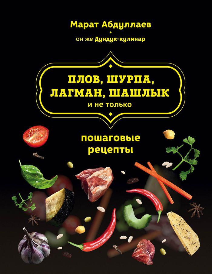 Марат Абдуллаев Плов, шурпа, лагман, шашлык и не только. Пошаговые рецепты абдуллаев марат равильевич вино настойки сидр