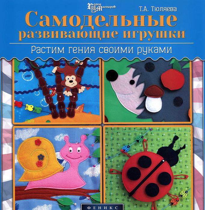Т. А. Тюляева Самодельные развивающие игрушки. Растим гения своими руками