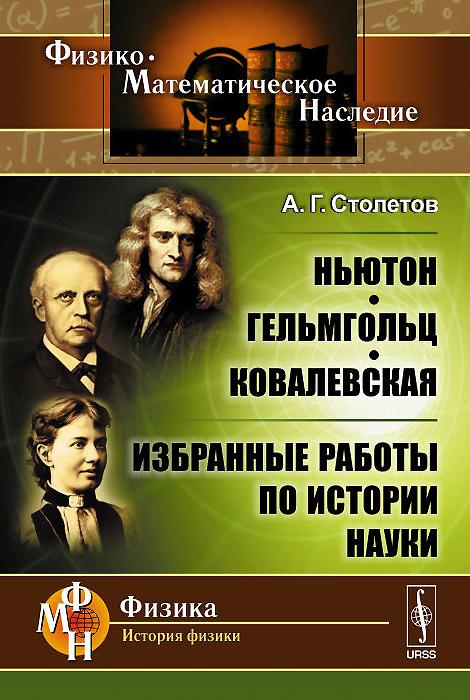 Zakazat.ru: Ньютон, Гельмгольц, Ковалевская. Избранные работы по истории науки. А. Г. Столетов