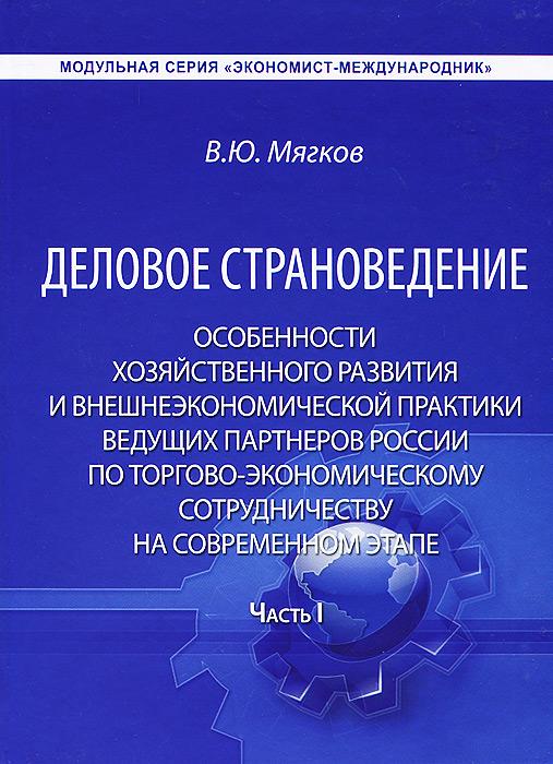 Деловое страноведение. Особенности хозяйственного развития и внешнеэкономической практики ведущих партнеров России по торгово-экономическому сотрудничеству на современном этапе. Часть 1