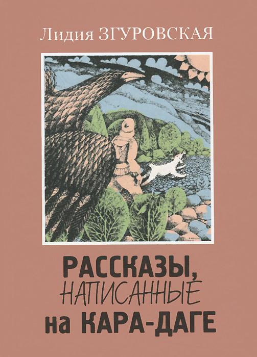 Лидия Згуровская Рассказы, написанные на Кара-Даге леонид трумекальн зарисовки по ходу