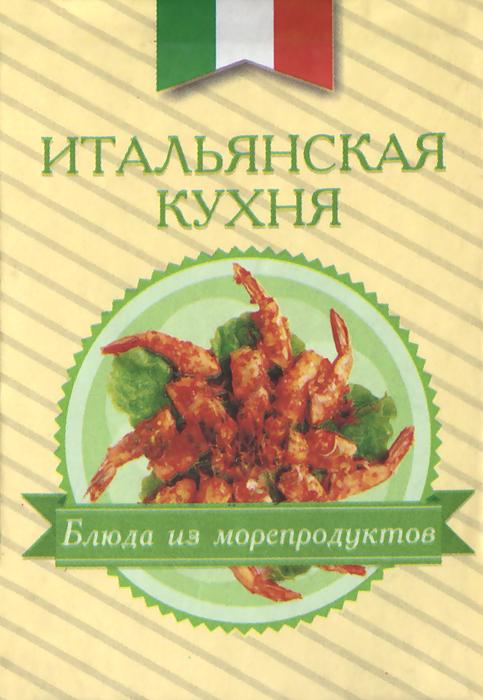 Итальянская кухня. Блюда из морепродуктов (миниатюрное издание) кашницкий с лекарство которое всегда под рукой на кухне в огороде в лесу isbn 9785271425523