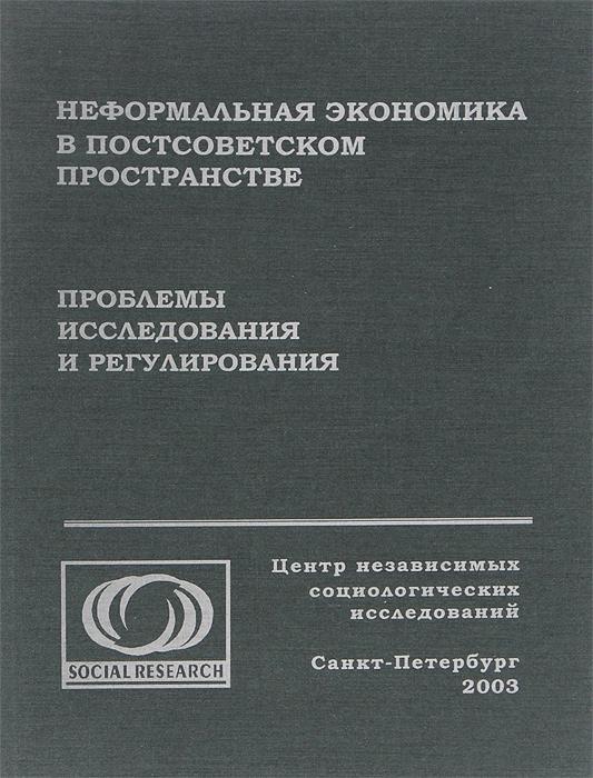 Неформальная экономика в постсоветском пространстве. Проблемы исследования и регулирования