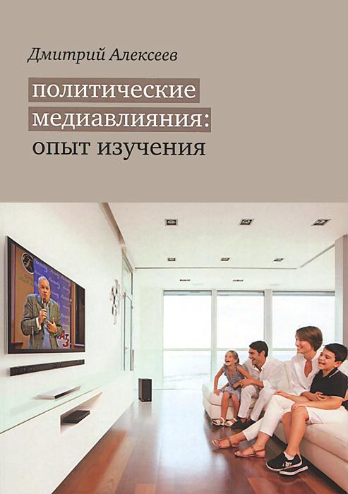 Дмитрий Алексеев Политические медиавлияния. Опыт изучения
