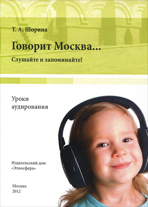 Т. А. Шорина Говорит Москва... Уроки аудирования. Слушайте и запоминайте!  (+ DVD-ROM)