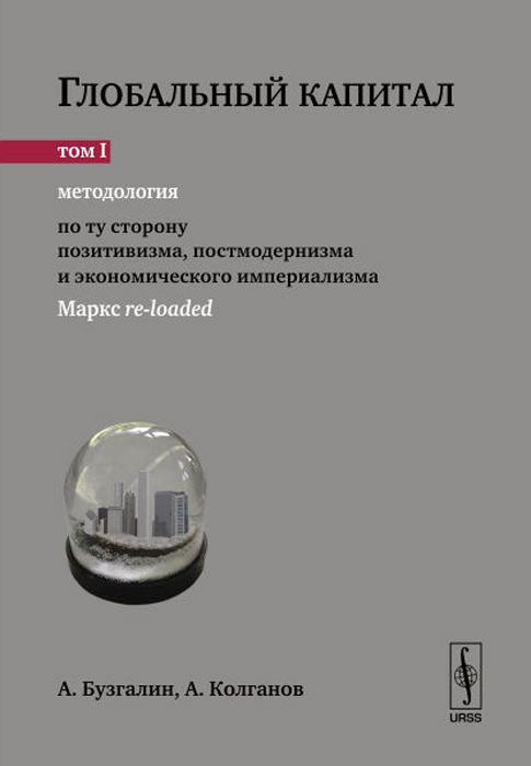 Глобальный капитал. В 2 томах. Том 1. Методология. По ту сторону позитивизма, постмодернизма и экономического империализма (Маркс re-loaded)