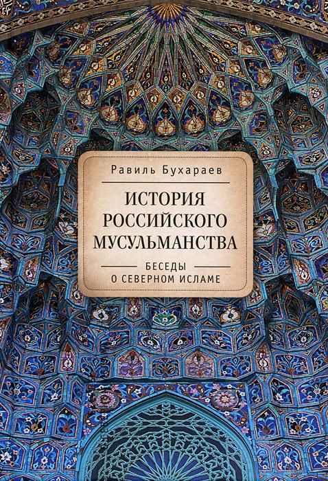Равиль Бухараев История российского мусульманства. Беседы о Северном исламе цена
