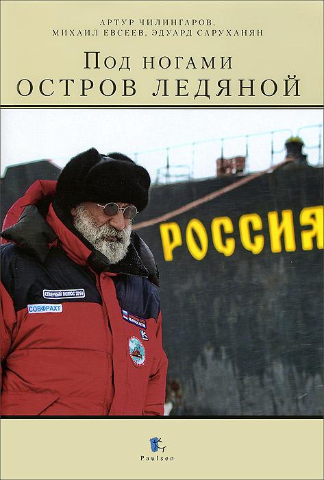 Под ногами остров ледяной. Артур Чилингаров, Михаил Евсеев, Эдуард Саруханян