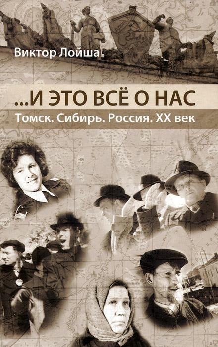 Виктор Лойша ...И это все о нас . Томск. Сибирь. Россия. ХХ век