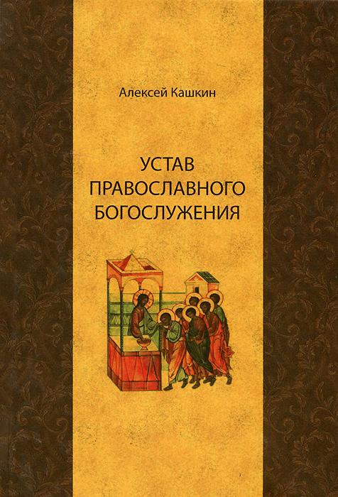 Алексей Кашкин Устав православного богослужения. Учебное пособие по Литургике