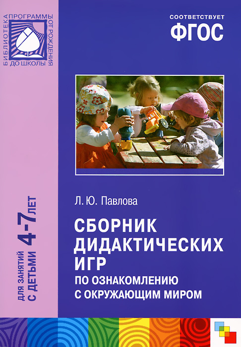 Сборник дидактических игр по ознакомлению с окружающим миром. Для занятий с детьми 4-7 лет. Л. Ю. Павлова