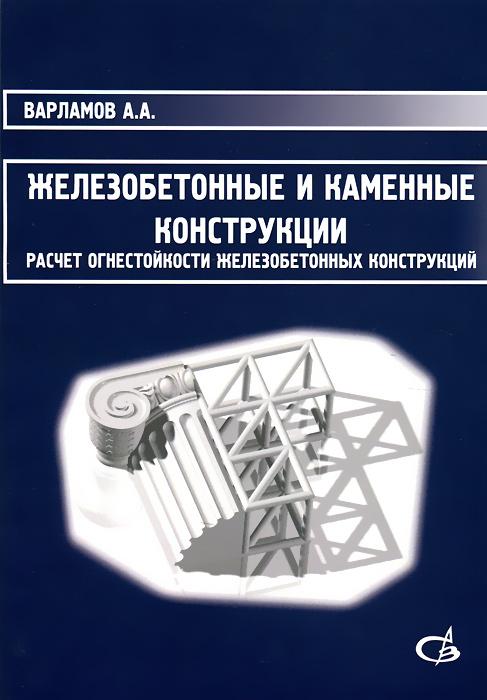 А. А. Варламов Железобетонные и каменные конструкции. Расчет огнестойкости железобетонных конструкций. Учебное пособие