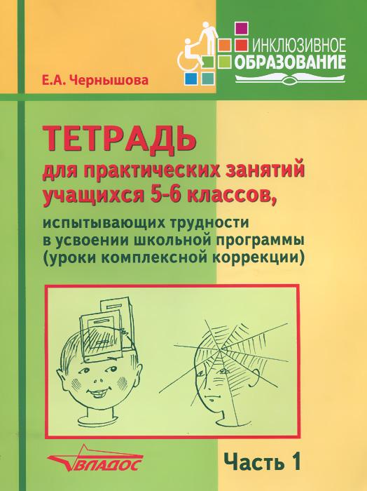 Е. А. Чернышова Тетрадь для практических занятий учащихся 5-6 классов, испытывающих трудности в усвоении школьной программы. Пособие для учащихся. В 2 частях. Часть 1