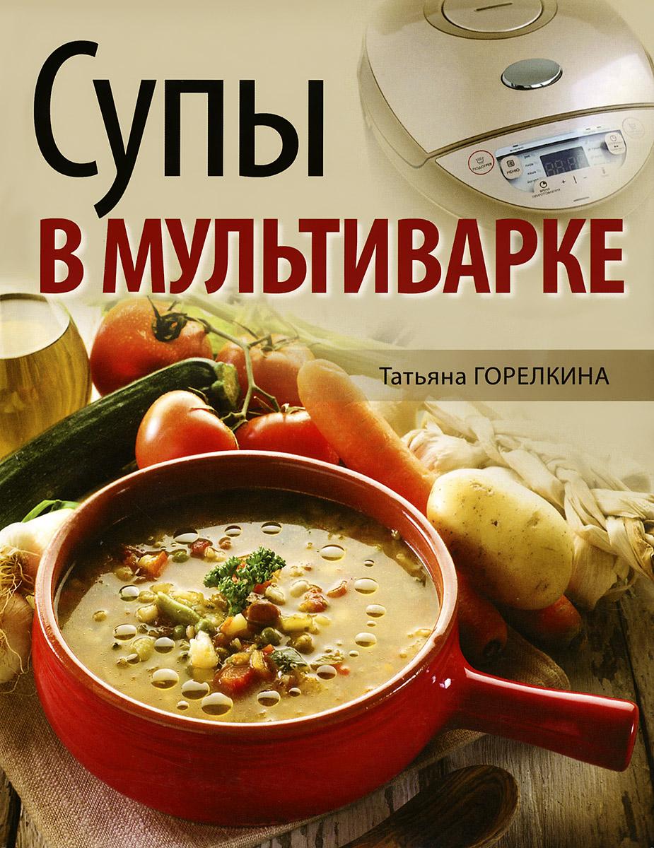 Татьяна Горелкина Супы в мультиварке